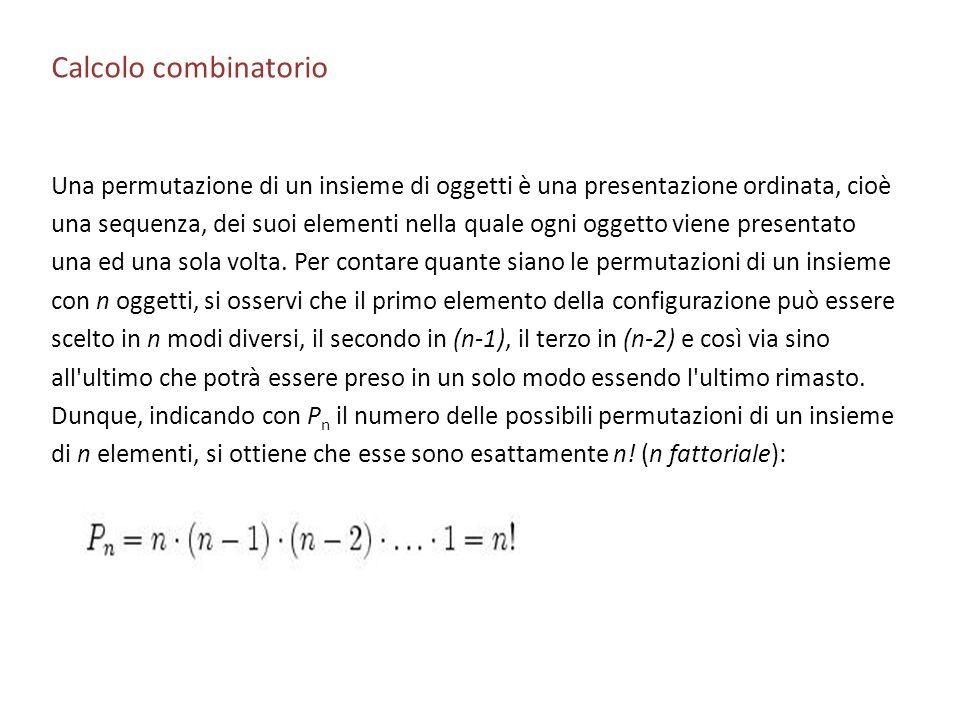 Calcolo combinatorio Una permutazione di un insieme di oggetti è una presentazione ordinata, cioè una sequenza, dei suoi elementi nella quale ogni ogg
