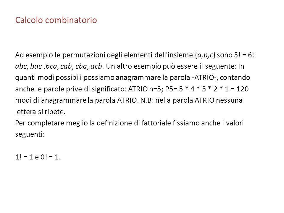 Calcolo combinatorio Ad esempio le permutazioni degli elementi dell'insieme {a,b,c} sono 3! = 6: abc, bac,bca, cab, cba, acb. Un altro esempio può ess