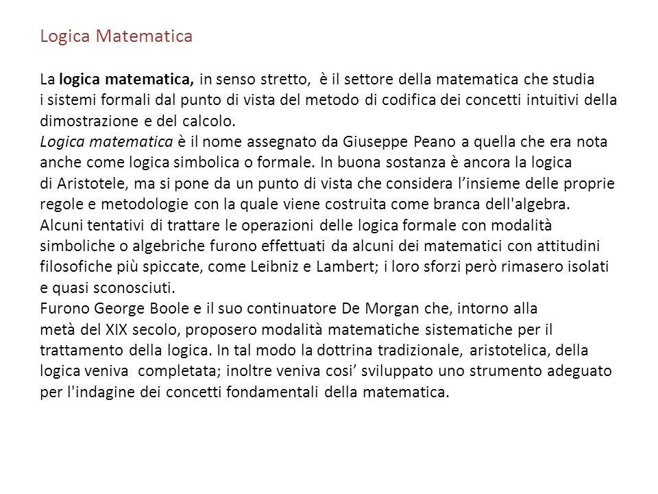 Logica Matematica La logica matematica, in senso stretto, è il settore della matematica che studia i sistemi formali dal punto di vista del metodo di