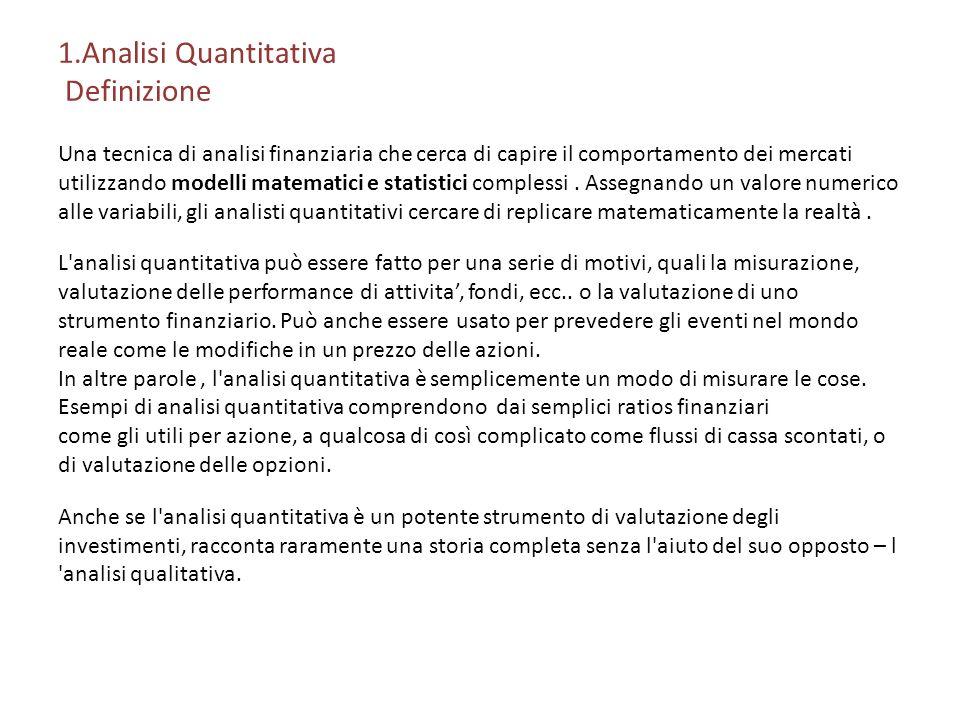 1.Analisi Quantitativa Definizione Una tecnica di analisi finanziaria che cerca di capire il comportamento dei mercati utilizzando modelli matematici