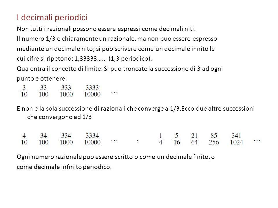 I decimali periodici Non tutti i razionali possono essere espressi come decimali niti. Il numero 1/3 e chiaramente un razionale, ma non puo essere esp