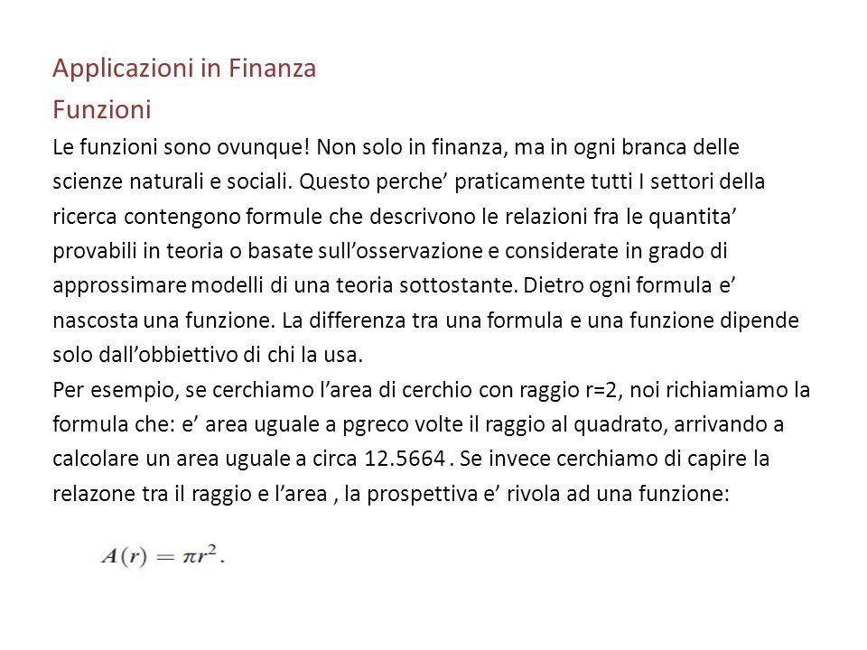 Applicazioni in Finanza Funzioni Le funzioni sono ovunque! Non solo in finanza, ma in ogni branca delle scienze naturali e sociali. Questo perche prat