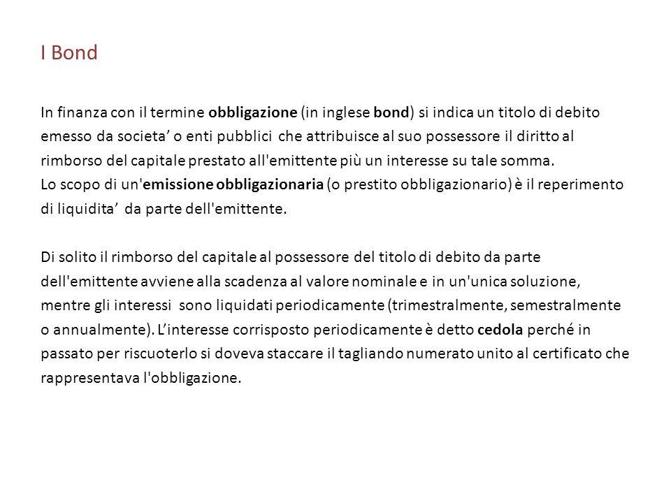 I Bond In finanza con il termine obbligazione (in inglese bond) si indica un titolo di debito emesso da societa o enti pubblici che attribuisce al suo