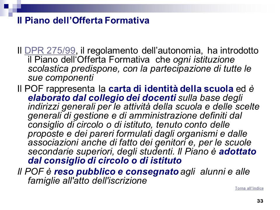 33 Il Piano dellOfferta Formativa Il DPR 275/99, il regolamento dellautonomia, ha introdotto il Piano dellOfferta Formativa che ogni istituzione scola