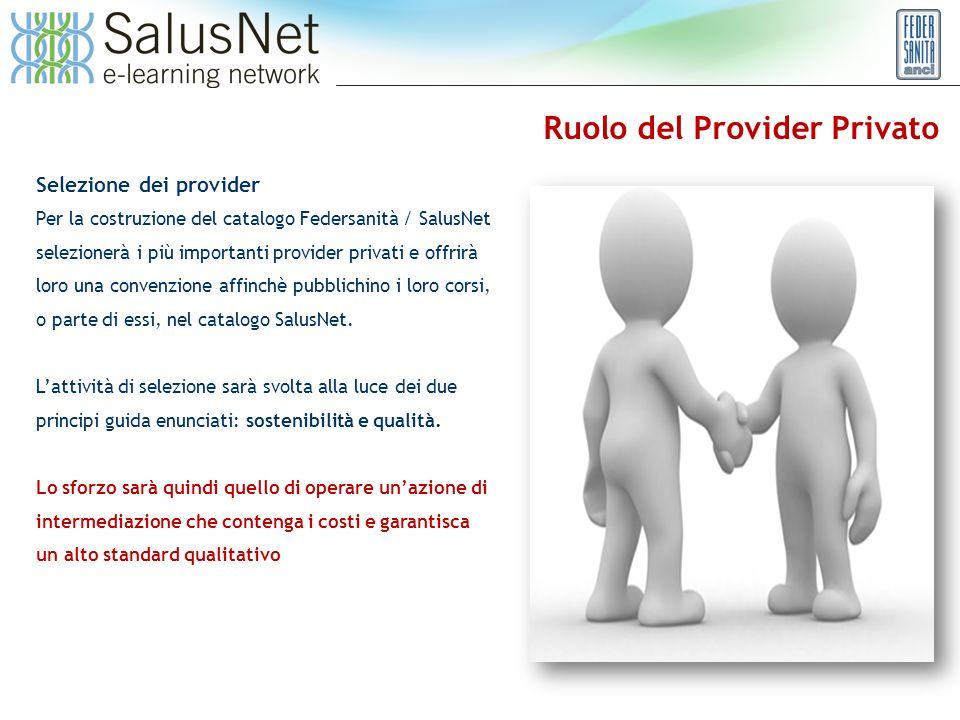 Ruolo del Provider Privato Selezione dei provider Per la costruzione del catalogo Federsanità / SalusNet selezionerà i più importanti provider privati e offrirà loro una convenzione affinchè pubblichino i loro corsi, o parte di essi, nel catalogo SalusNet.