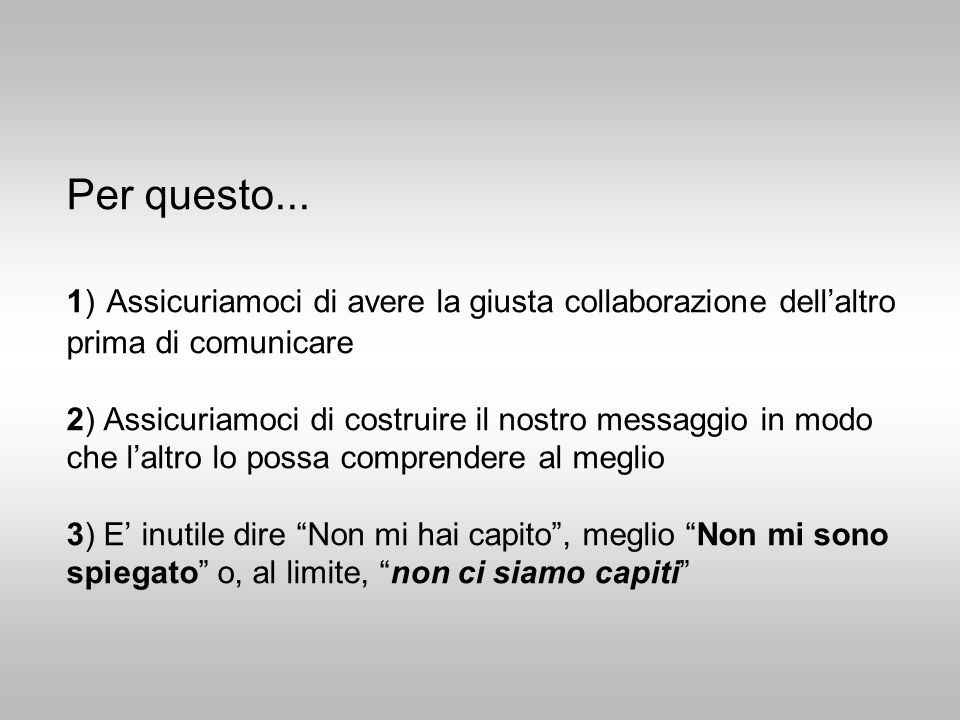Per questo... 1) Assicuriamoci di avere la giusta collaborazione dellaltro prima di comunicare 2) Assicuriamoci di costruire il nostro messaggio in mo
