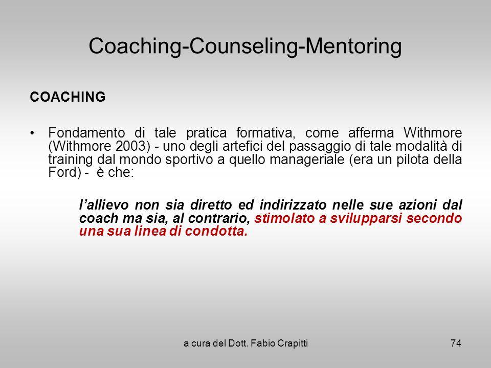 Coaching-Counseling-Mentoring COACHING Fondamento di tale pratica formativa, come afferma Withmore (Withmore 2003) - uno degli artefici del passaggio