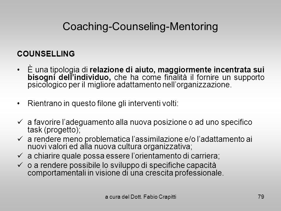 Coaching-Counseling-Mentoring COUNSELLING È una tipologia di relazione di aiuto, maggiormente incentrata sui bisogni dellindividuo, che ha come finali