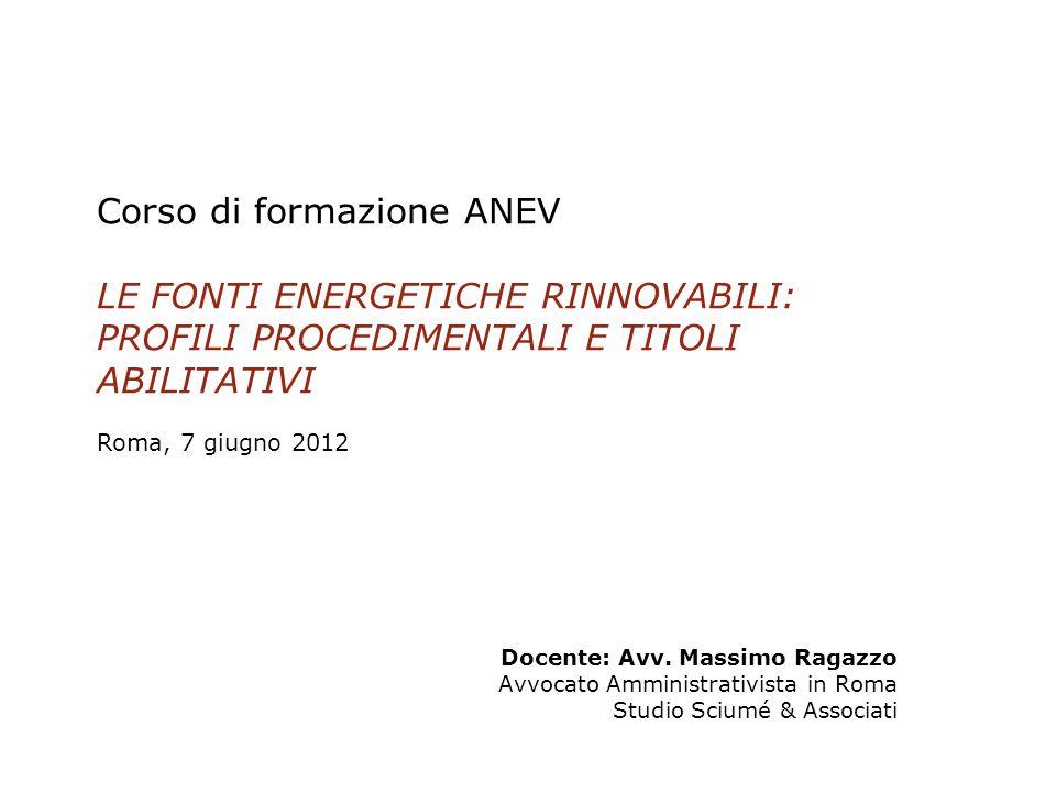 Corso di formazione ANEV LE FONTI ENERGETICHE RINNOVABILI: PROFILI PROCEDIMENTALI E TITOLI ABILITATIVI Roma, 7 giugno 2012 1 Docente: Avv. Massimo Rag