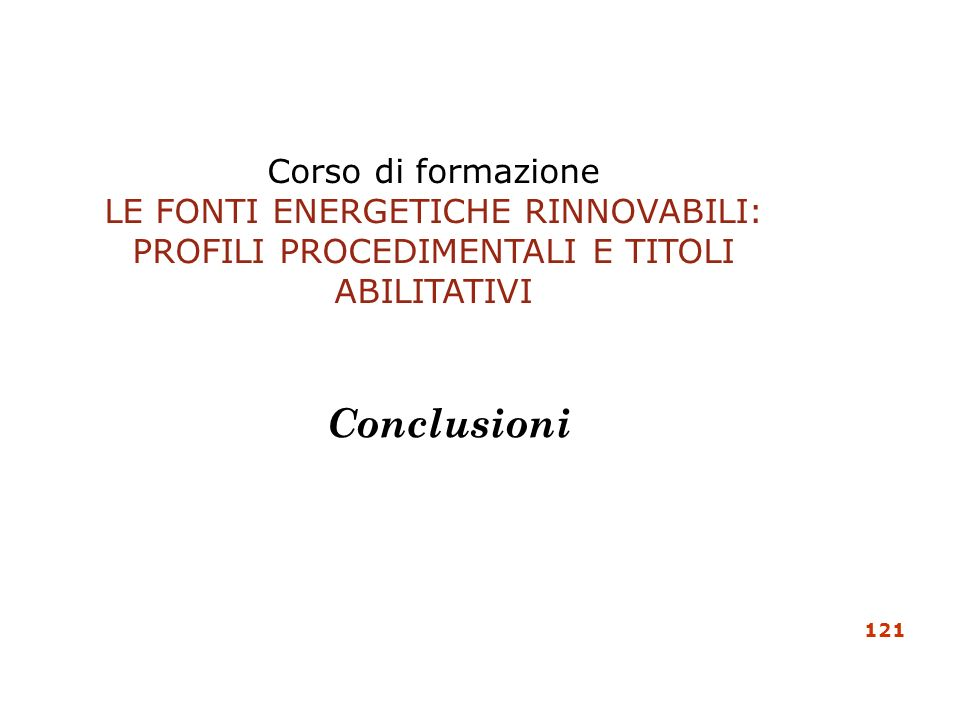 Corso di formazione LE FONTI ENERGETICHE RINNOVABILI: PROFILI PROCEDIMENTALI E TITOLI ABILITATIVI Conclusioni 121