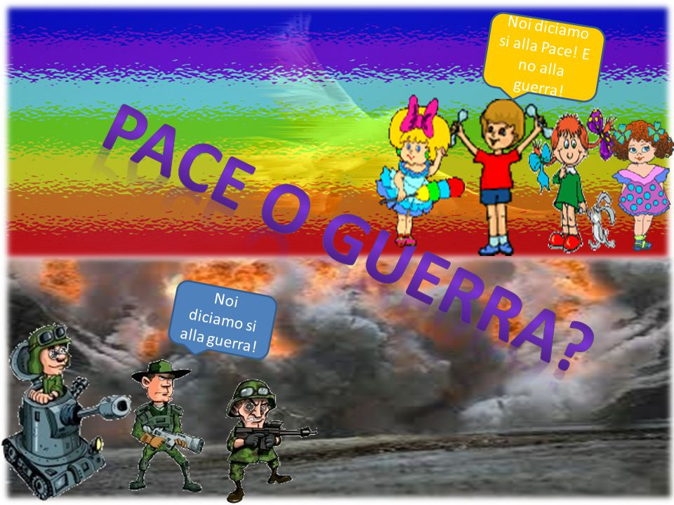 Noi diciamo si alla Pace! E no alla guerra! Noi diciamo si alla guerra!