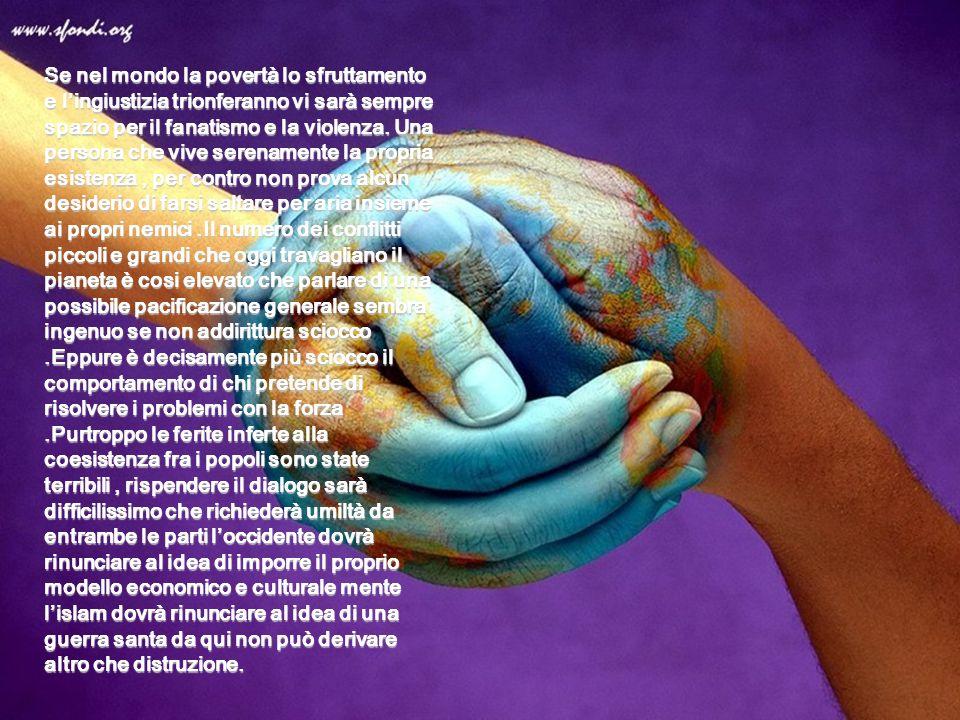 Se nel mondo la povertà lo sfruttamento e lingiustizia trionferanno vi sarà sempre spazio per il fanatismo e la violenza. Una persona che vive serenam