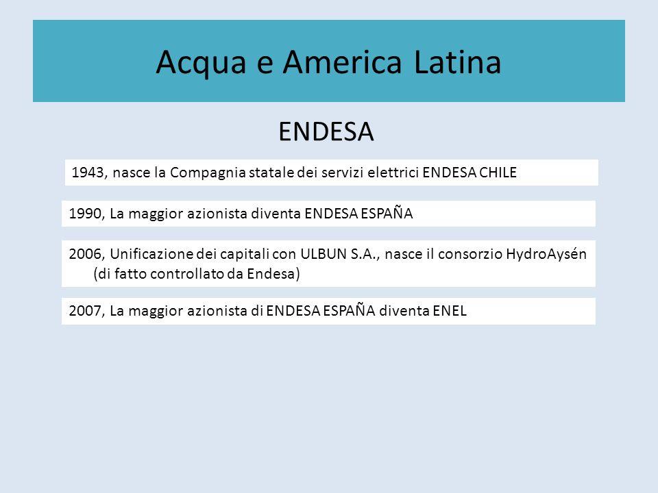 Acqua e America Latina ENDESA 1943, nasce la Compagnia statale dei servizi elettrici ENDESA CHILE 1990, La maggior azionista diventa ENDESA ESPAÑA 2006, Unificazione dei capitali con ULBUN S.A., nasce il consorzio HydroAysén (di fatto controllato da Endesa) 2007, La maggior azionista di ENDESA ESPAÑA diventa ENEL