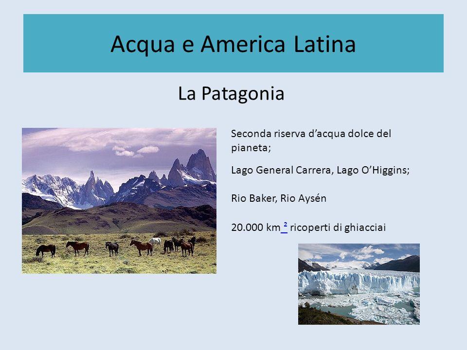 Acqua e America Latina La Patagonia Seconda riserva dacqua dolce del pianeta; Lago General Carrera, Lago OHiggins; Rio Baker, Rio Aysén 20.000 km ² ri