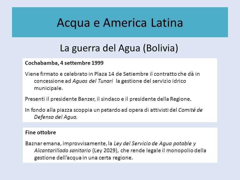 Acqua e America Latina La guerra del Agua (Bolivia) Cochabamba, 4 settembre 1999 Viene firmato e celebrato in Plaza 14 de Setiembre il contratto che dà in concessione ad Aguas del Tunari la gestione del servizio idrico municipale.