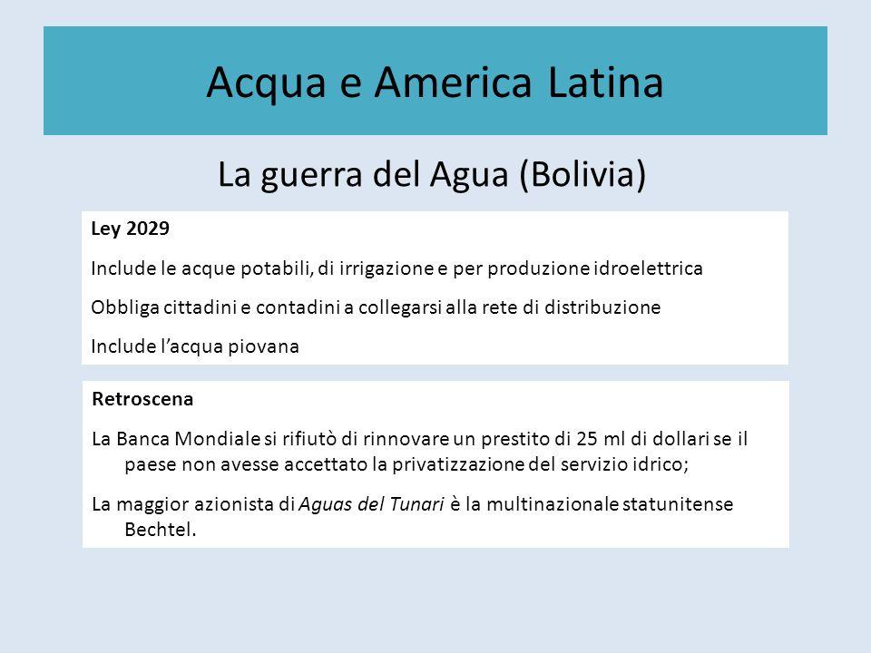 Acqua e America Latina La guerra del Agua (Bolivia) Ley 2029 Include le acque potabili, di irrigazione e per produzione idroelettrica Obbliga cittadin