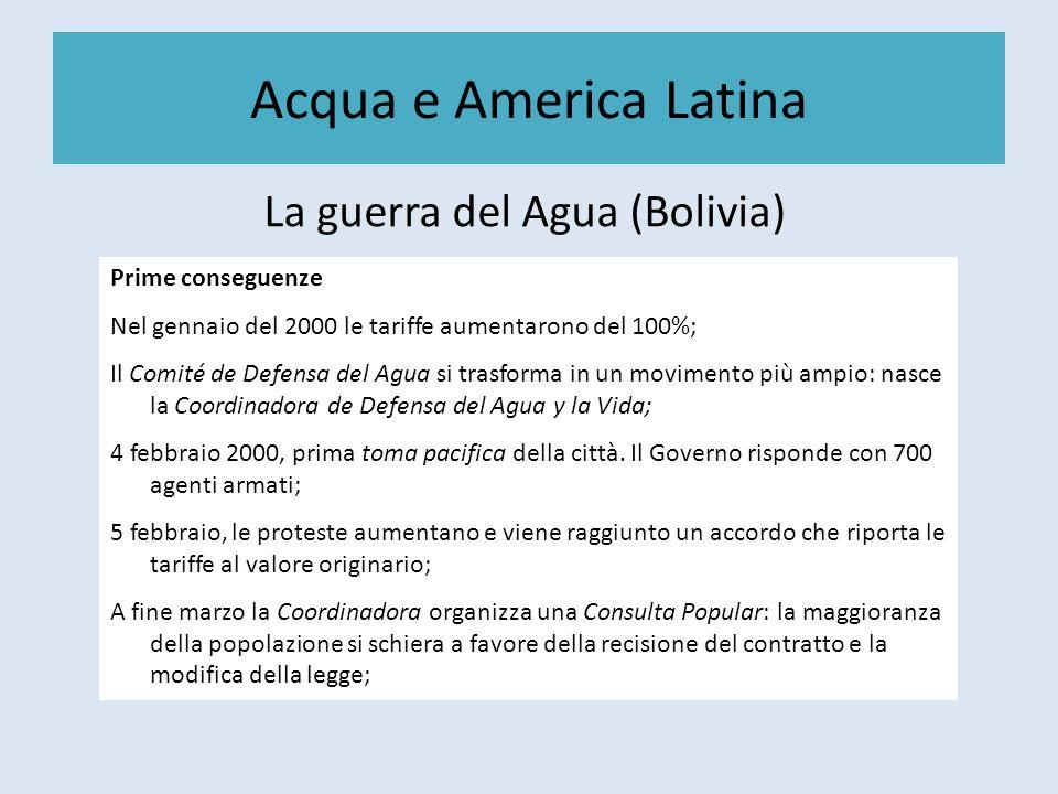 Acqua e America Latina La guerra del Agua (Bolivia) Prime conseguenze Nel gennaio del 2000 le tariffe aumentarono del 100%; Il Comité de Defensa del Agua si trasforma in un movimento più ampio: nasce la Coordinadora de Defensa del Agua y la Vida; 4 febbraio 2000, prima toma pacifica della città.