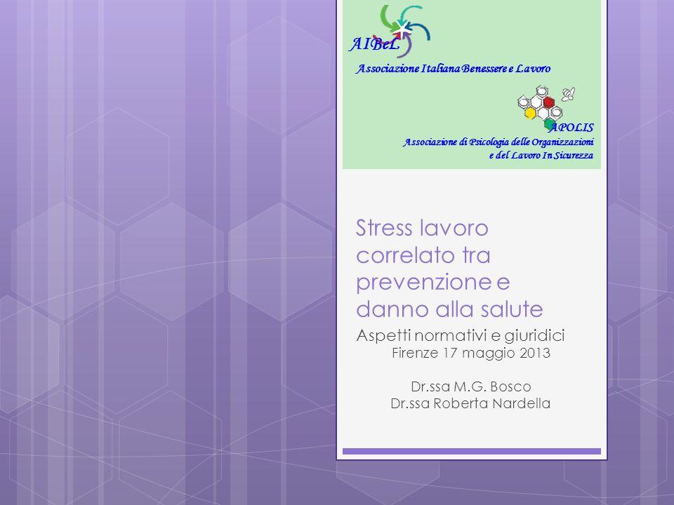 Stress lavoro correlato tra prevenzione e danno alla salute Aspetti normativi e giuridici Firenze 17 maggio 2013 Dr.ssa M.G. Bosco Dr.ssa Roberta Nard