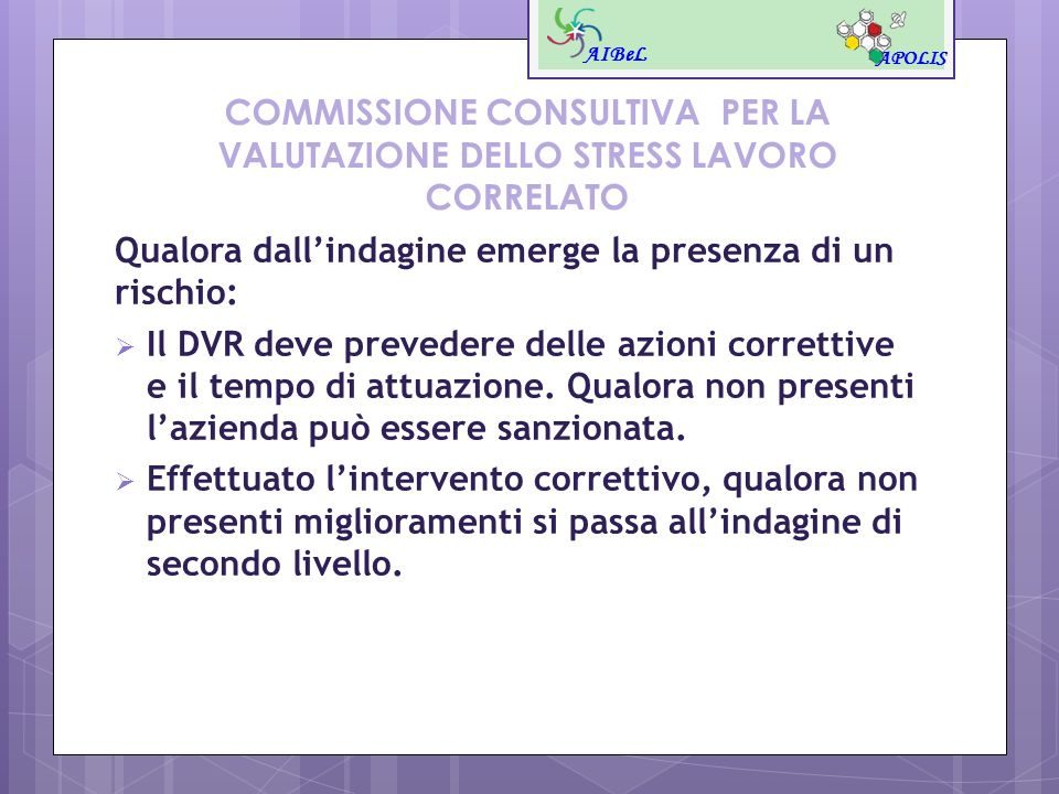 COMMISSIONE CONSULTIVA PER LA VALUTAZIONE DELLO STRESS LAVORO CORRELATO Qualora dallindagine emerge la presenza di un rischio: Il DVR deve prevedere d