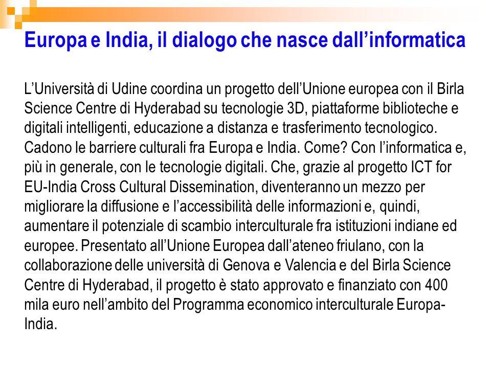 Europa e India, il dialogo che nasce dallinformatica LUniversità di Udine coordina un progetto dellUnione europea con il Birla Science Centre di Hyder