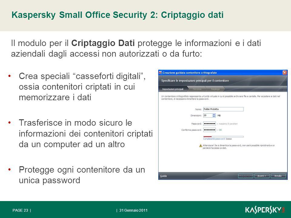Kaspersky Small Office Security 2: Criptaggio dati | 31 Gennaio 2011PAGE 23 | Il modulo per il Criptaggio Dati protegge le informazioni e i dati aziendali dagli accessi non autorizzati o da furto: Crea speciali casseforti digitali, ossia contenitori criptati in cui memorizzare i dati Trasferisce in modo sicuro le informazioni dei contenitori criptati da un computer ad un altro Protegge ogni contenitore da un unica password