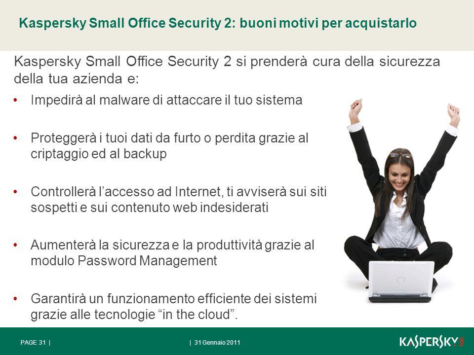 Kaspersky Small Office Security 2: buoni motivi per acquistarlo | 31 Gennaio 2011PAGE 31 | Impedirà al malware di attaccare il tuo sistema Proteggerà i tuoi dati da furto o perdita grazie al criptaggio ed al backup Controllerà laccesso ad Internet, ti avviserà sui siti sospetti e sui contenuto web indesiderati Aumenterà la sicurezza e la produttività grazie al modulo Password Management Garantirà un funzionamento efficiente dei sistemi grazie alle tecnologie in the cloud.