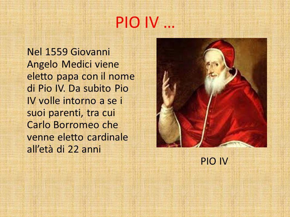 PIO IV … Nel 1559 Giovanni Angelo Medici viene eletto papa con il nome di Pio IV. Da subito Pio IV volle intorno a se i suoi parenti, tra cui Carlo Bo