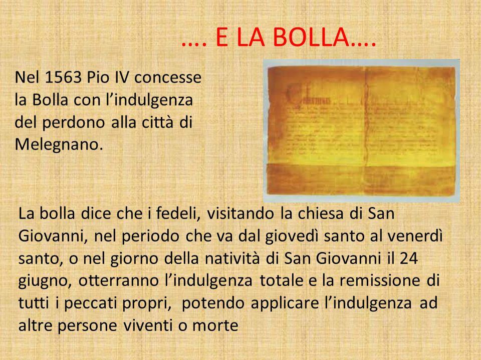 …. E LA BOLLA…. Nel 1563 Pio IV concesse la Bolla con lindulgenza del perdono alla città di Melegnano. La bolla dice che i fedeli, visitando la chiesa