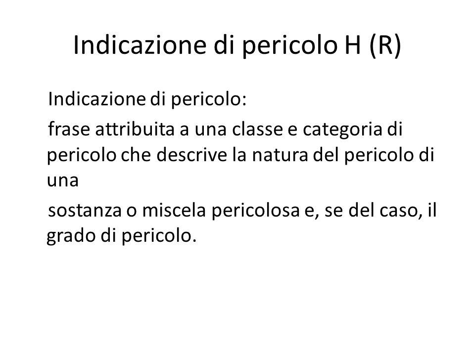 Indicazione di pericolo H (R) Indicazione di pericolo: frase attribuita a una classe e categoria di pericolo che descrive la natura del pericolo di un