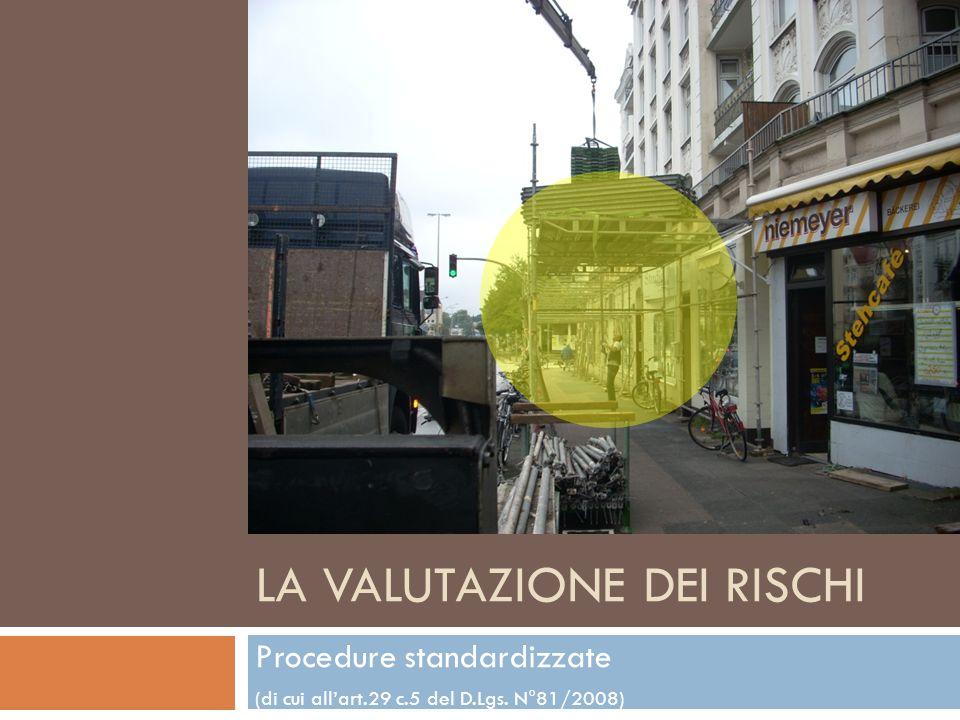 LA VALUTAZIONE DEI RISCHI Procedure standardizzate (di cui allart.29 c.5 del D.Lgs. N°81/2008)