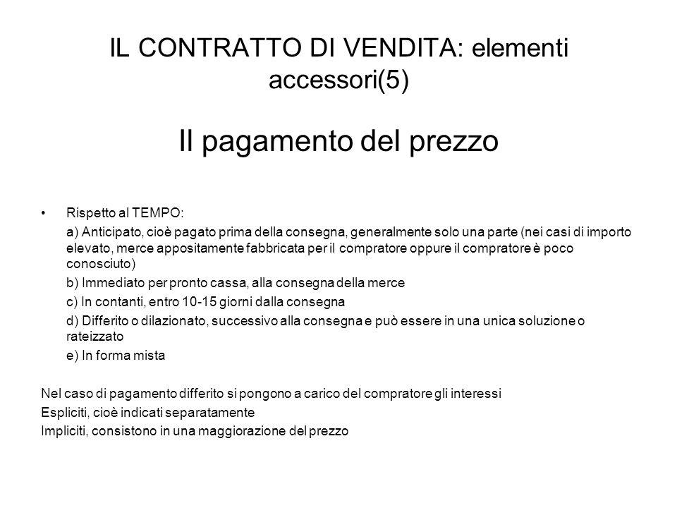 IL CONTRATTO DI VENDITA: elementi accessori(5) Il pagamento del prezzo Rispetto al TEMPO: a) Anticipato, cioè pagato prima della consegna, generalment