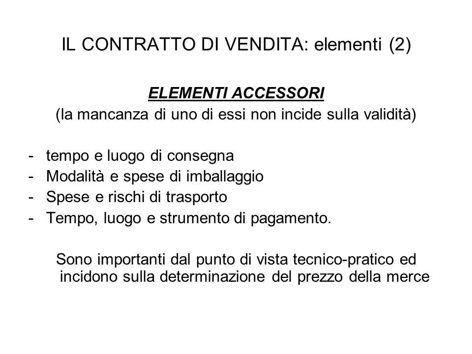 IL CONTRATTO DI VENDITA: elementi (2) ELEMENTI ACCESSORI (la mancanza di uno di essi non incide sulla validità) - tempo e luogo di consegna -Modalità