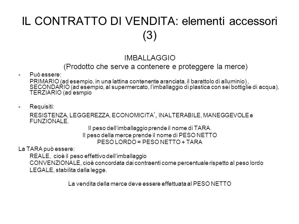 IL CONTRATTO DI VENDITA: elementi accessori (3) IMBALLAGGIO (Prodotto che serve a contenere e proteggere la merce) - Può essere: PRIMARIO (ad esempio,