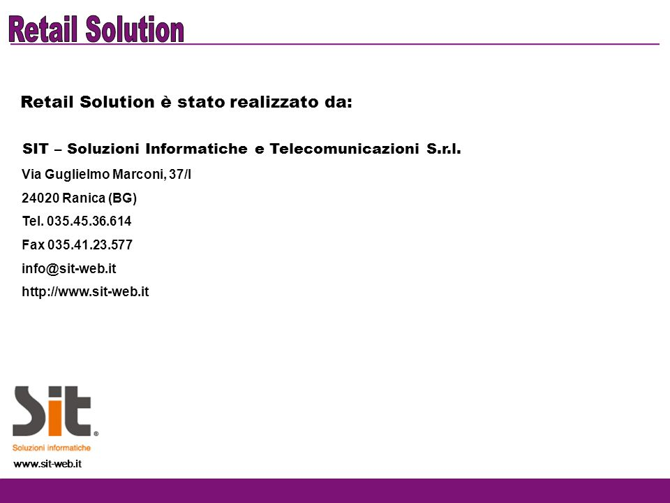 Retail Solution è stato realizzato da: SIT – Soluzioni Informatiche e Telecomunicazioni S.r.l. Via Guglielmo Marconi, 37/I 24020 Ranica (BG) Tel. 035.