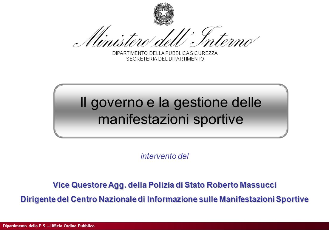 Dipartimento della P.S. – Ufficio Ordine Pubblico Il governo e la gestione delle manifestazioni sportive intervento del Vice Questore Agg. della Poliz