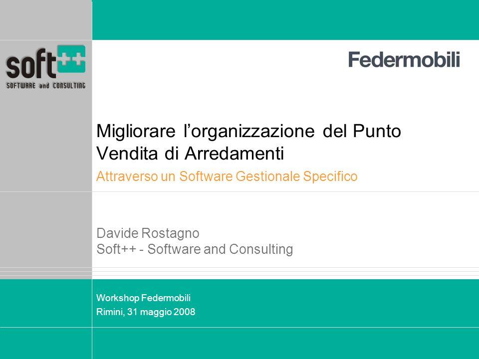 Migliorare lorganizzazione del Punto Vendita di Arredamenti Workshop Federmobili Rimini, 31 maggio 2008 Attraverso un Software Gestionale Specifico Davide Rostagno Soft++ - Software and Consulting