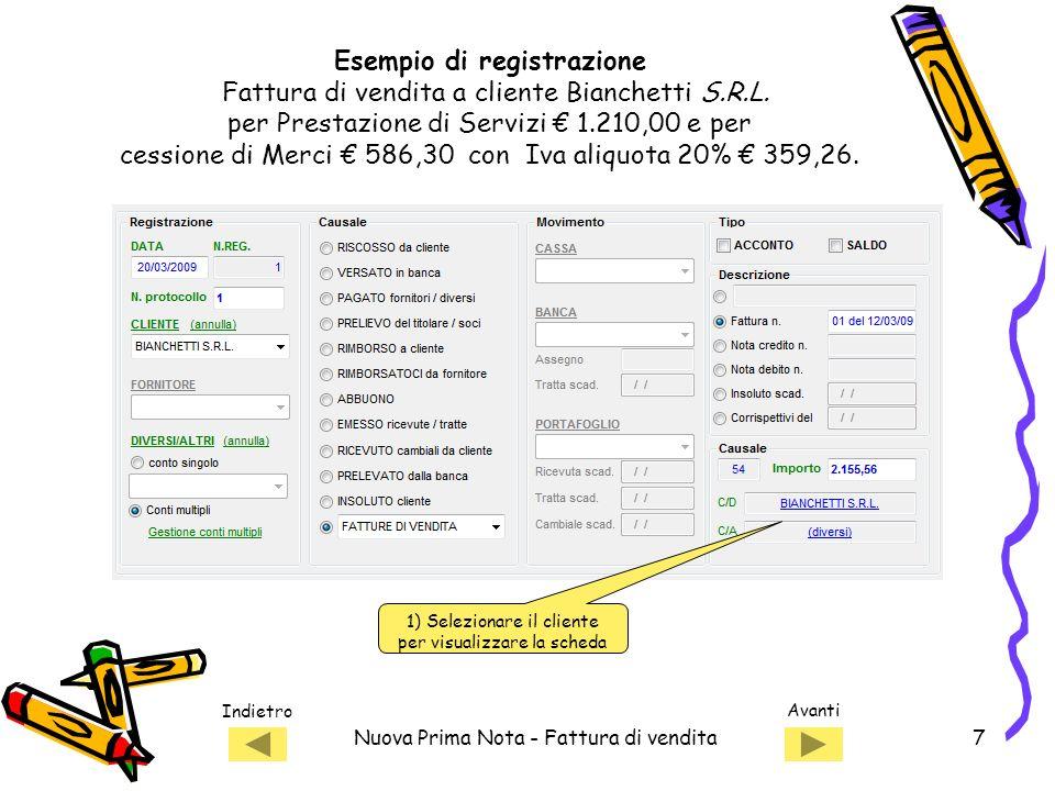 Indietro Avanti Nuova Prima Nota - Fattura di vendita7 1) Selezionare il cliente per visualizzare la scheda Esempio di registrazione Fattura di vendita a cliente Bianchetti S.R.L.