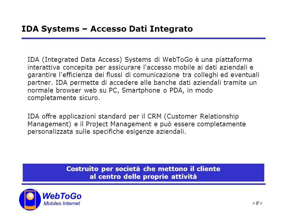 2 IDA Systems – Accesso Dati Integrato IDA (Integrated Data Access) Systems di WebToGo è una piattaforma interattiva concepita per assicurare l accesso mobile ai dati aziendali e garantire l efficienza dei flussi di comunicazione tra colleghi ed eventuali partner.