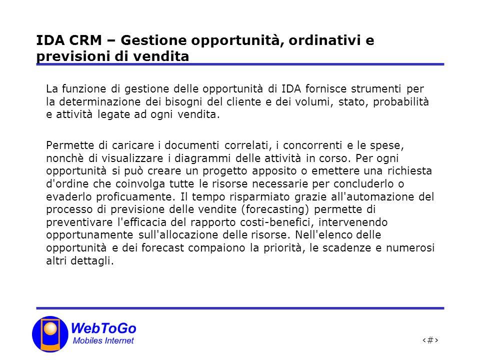 8 IDA CRM – Gestione opportunità, ordinativi e previsioni di vendita La funzione di gestione delle opportunità di IDA fornisce strumenti per la determinazione dei bisogni del cliente e dei volumi, stato, probabilità e attività legate ad ogni vendita.