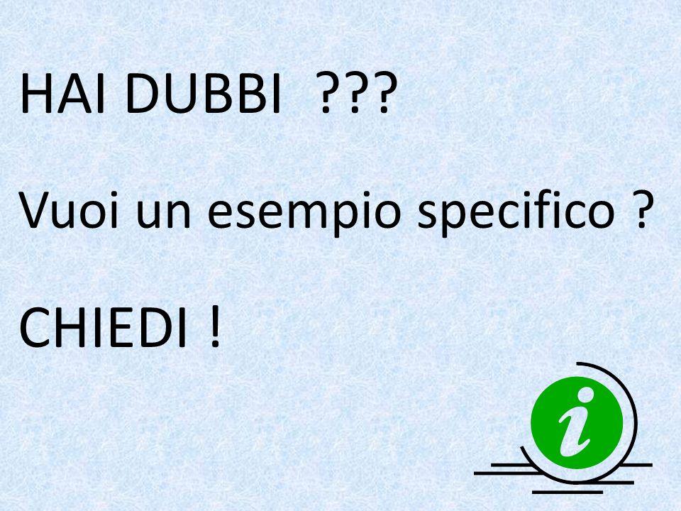 HAI DUBBI Vuoi un esempio specifico CHIEDI !