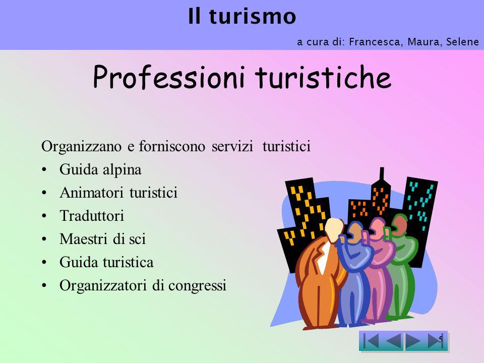 5 Professioni turistiche Organizzano e forniscono servizi turistici Guida alpina Animatori turistici Traduttori Maestri di sci Guida turistica Organizzatori di congressi Il turismo a cura di: Francesca, Maura, Selene