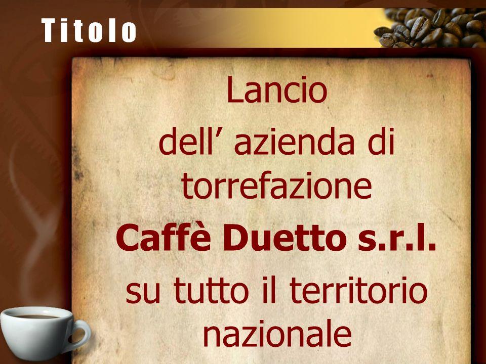 Lancio dell azienda di torrefazione Caffè Duetto s.r.l. su tutto il territorio nazionale T i t o l o
