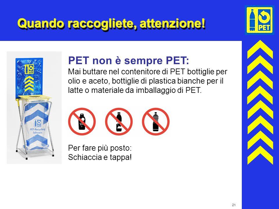 21 Quando raccogliete, attenzione! PET non è sempre PET: Mai buttare nel contenitore di PET bottiglie per olio e aceto, bottiglie di plastica bianche