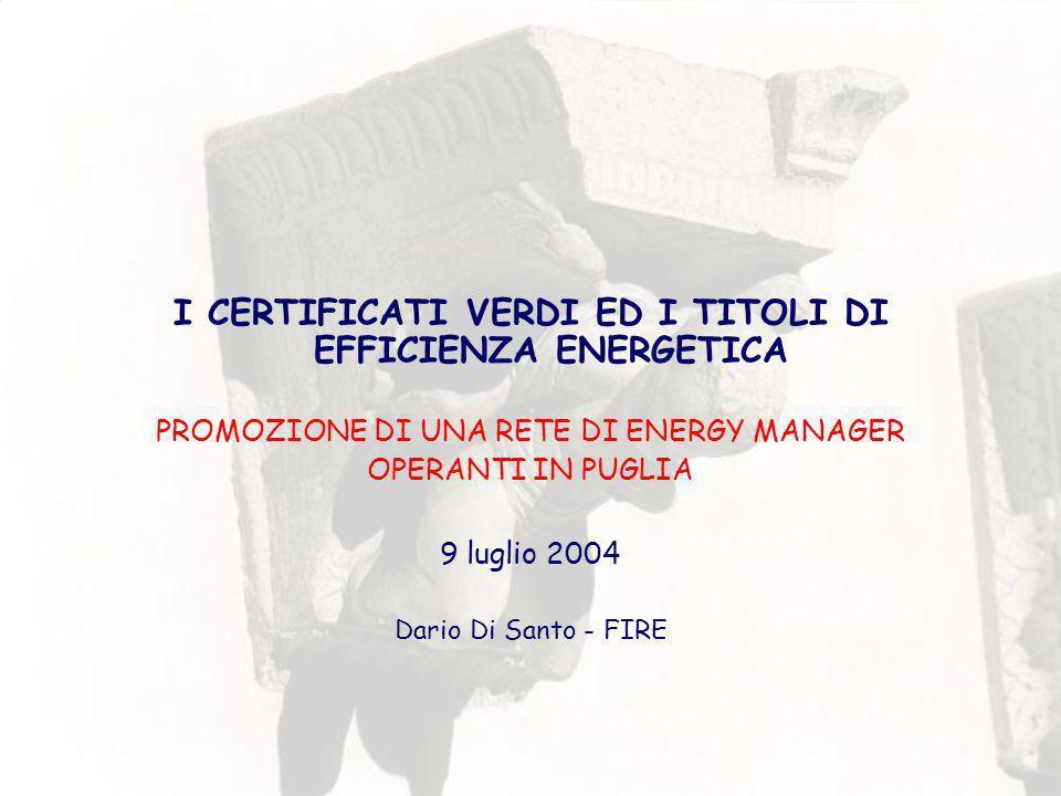 I CERTIFICATI VERDI ED I TITOLI DI EFFICIENZA ENERGETICA PROMOZIONE DI UNA RETE DI ENERGY MANAGER OPERANTI IN PUGLIA 9 luglio 2004 Dario Di Santo - FIRE