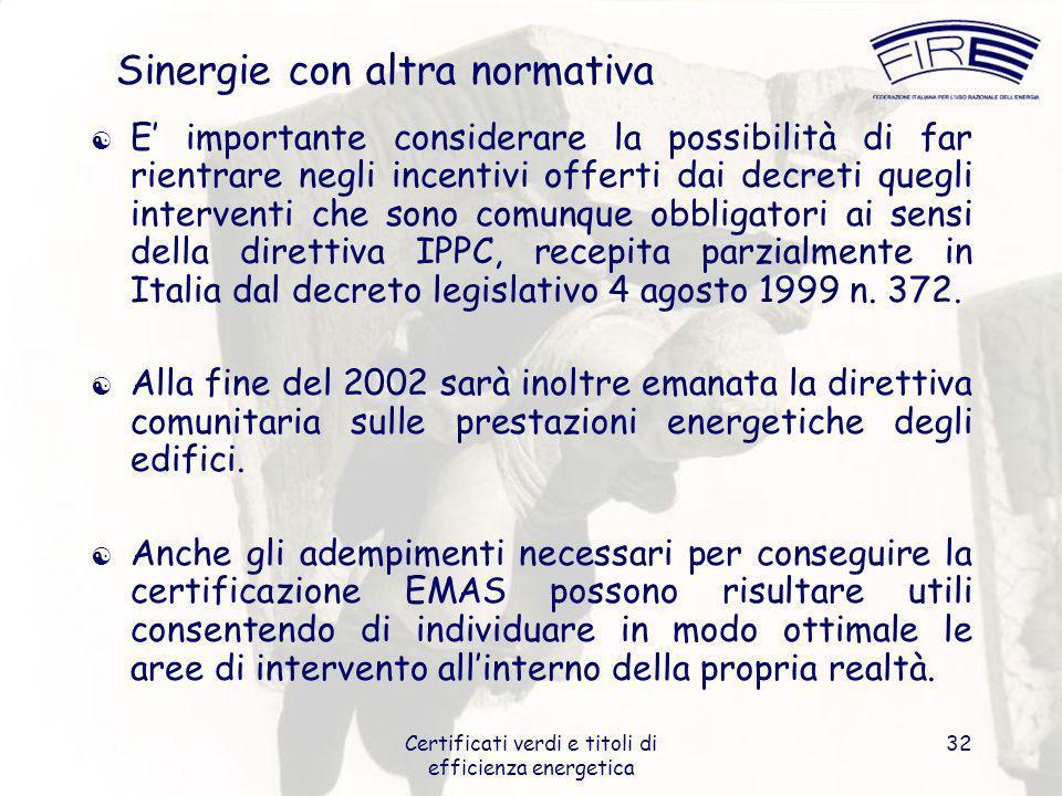 Certificati verdi e titoli di efficienza energetica 32 Sinergie con altra normativa E importante considerare la possibilità di far rientrare negli incentivi offerti dai decreti quegli interventi che sono comunque obbligatori ai sensi della direttiva IPPC, recepita parzialmente in Italia dal decreto legislativo 4 agosto 1999 n.