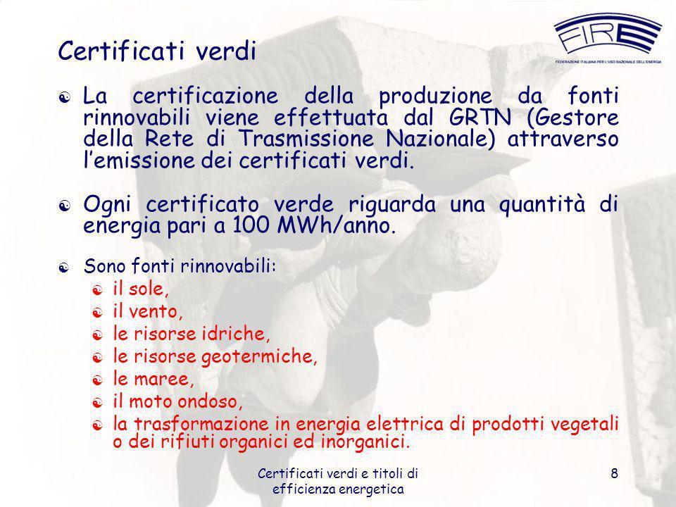 Certificati verdi e titoli di efficienza energetica 8 Certificati verdi La certificazione della produzione da fonti rinnovabili viene effettuata dal GRTN (Gestore della Rete di Trasmissione Nazionale) attraverso lemissione dei certificati verdi.