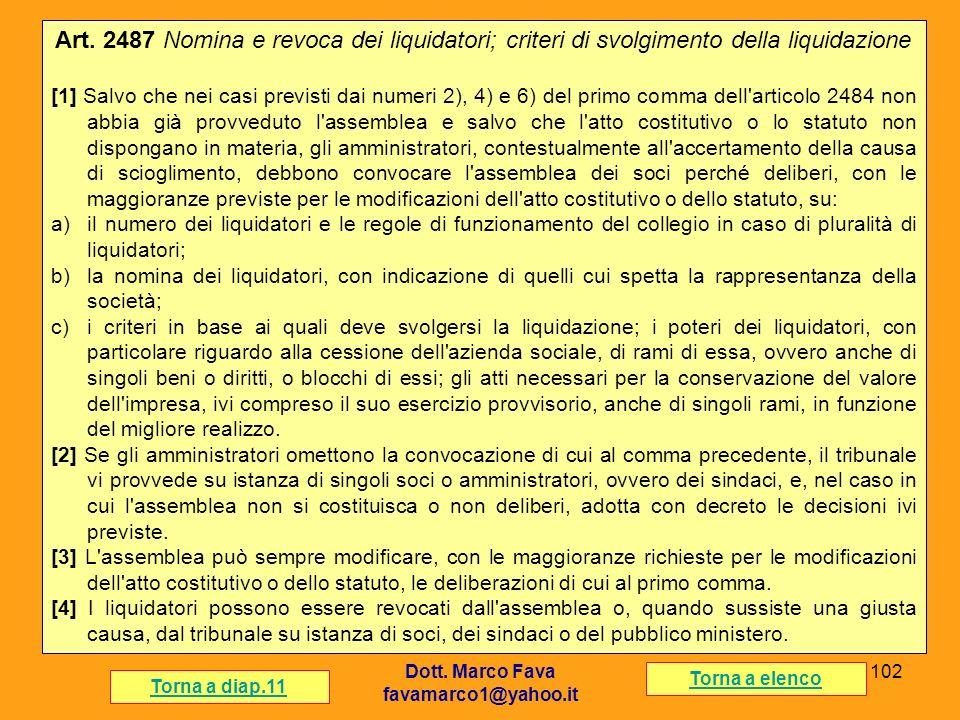 Dott. Marco Fava favamarco1@yahoo.it 102 Art. 2487 Nomina e revoca dei liquidatori; criteri di svolgimento della liquidazione [1] Salvo che nei casi p