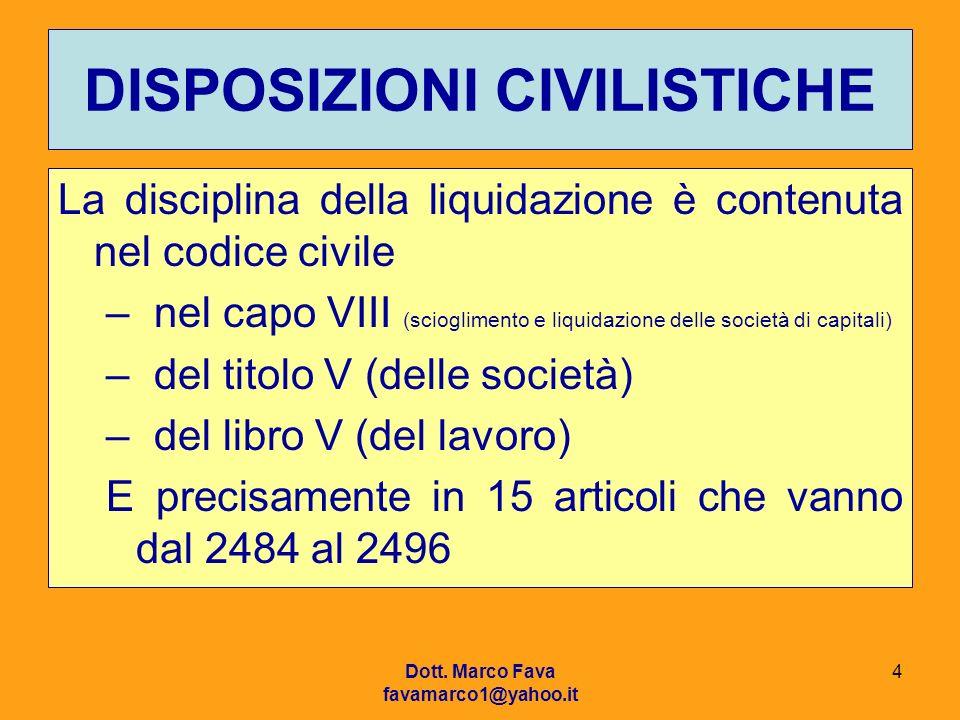Dott. Marco Fava favamarco1@yahoo.it 4 DISPOSIZIONI CIVILISTICHE La disciplina della liquidazione è contenuta nel codice civile –nel capo VIII (sciogl
