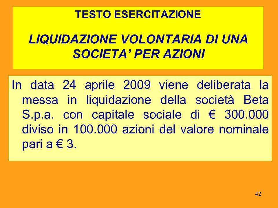 TESTO ESERCITAZIONE LIQUIDAZIONE VOLONTARIA DI UNA SOCIETA PER AZIONI In data 24 aprile 2009 viene deliberata la messa in liquidazione della società B