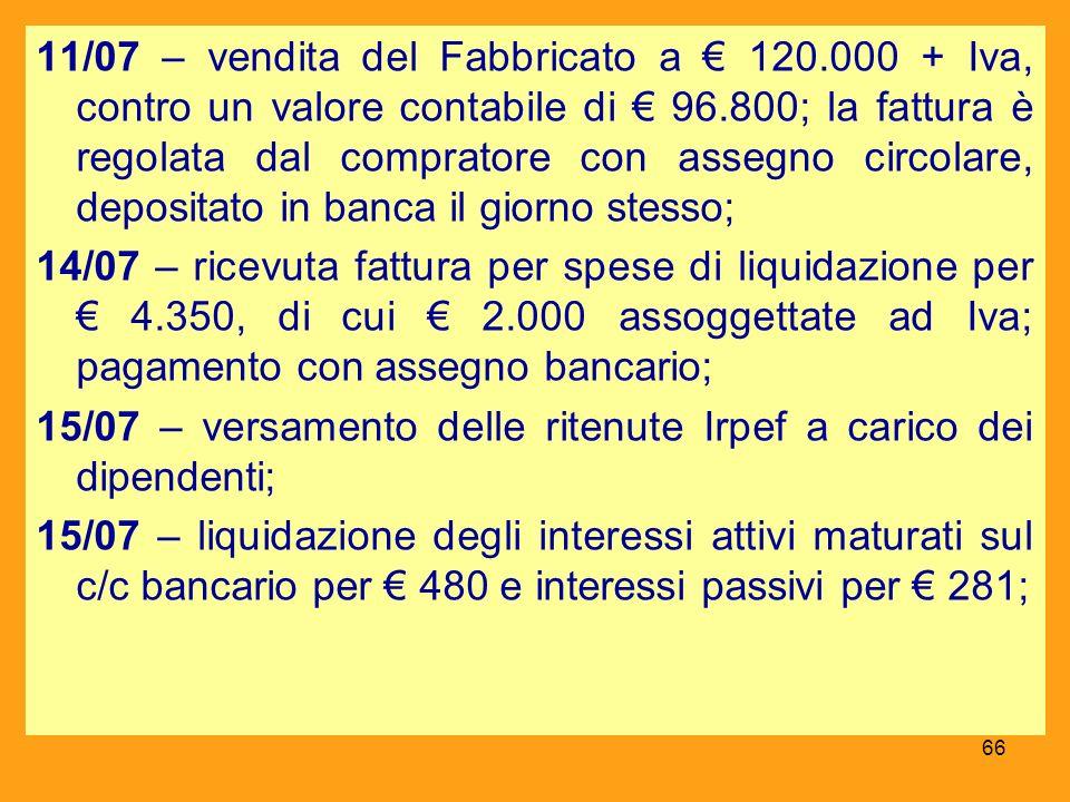 11/07 – vendita del Fabbricato a 120.000 + Iva, contro un valore contabile di 96.800; la fattura è regolata dal compratore con assegno circolare, depo